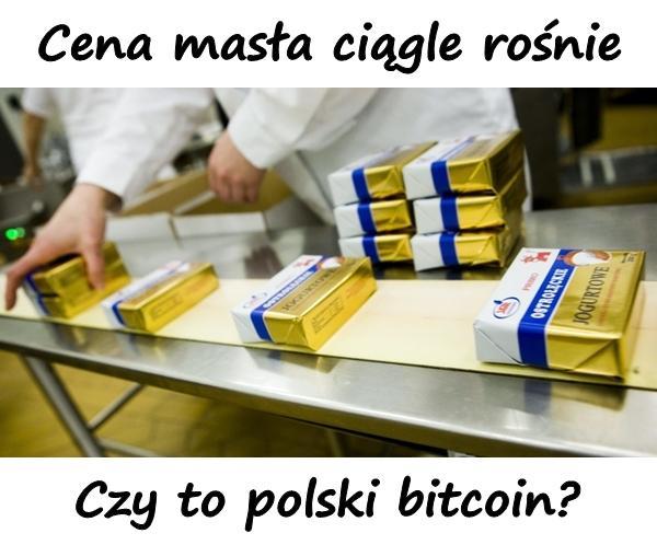 Cena masła ciągle rośnie. Czy to polski bitcoin?