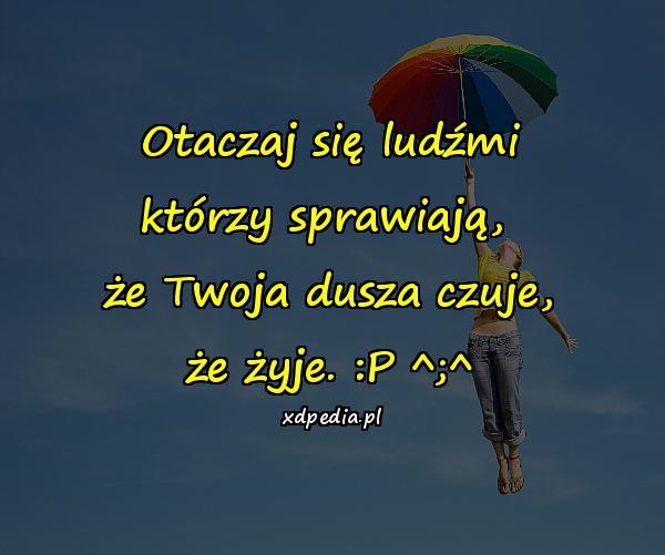 Otaczaj się ludźmi którzy sprawiają, że Twoja dusza czuje, że żyje. :P ^;^