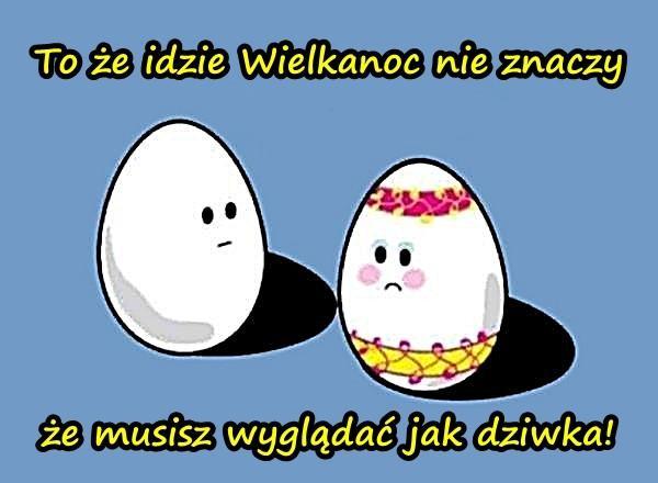 To że idzie Wielkanoc nie znaczy, że musisz wyglądać jak dziwka!