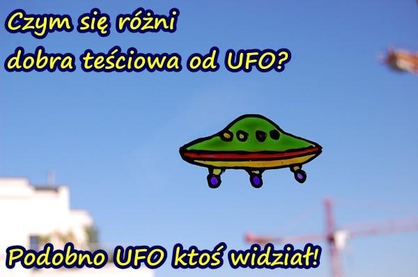 Czym się różni dobra teściowa od UFO? Podobno UFO ktoś widział!