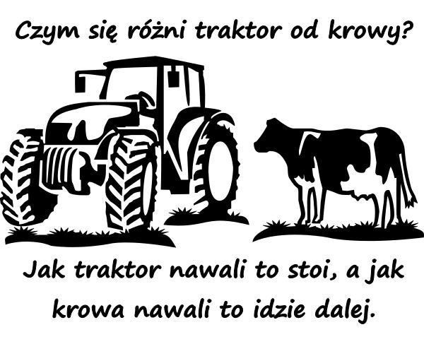 Czym się różni traktor od krowy? Jak traktor nawali to stoi, a jak krowa nawali to idzie dalej.
