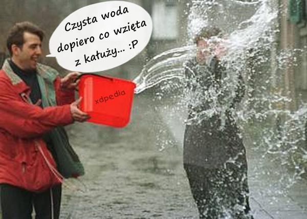 Czysta woda, dopiero co wzięta z kałuży... :P