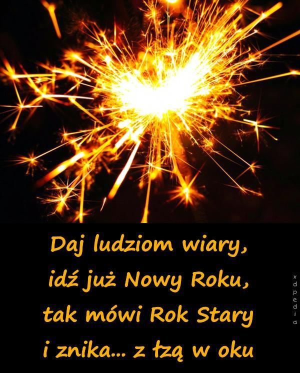 Daj ludziom wiary, idź już Nowy Roku, tak mówi Rok Stary i znika... z łzą w oku