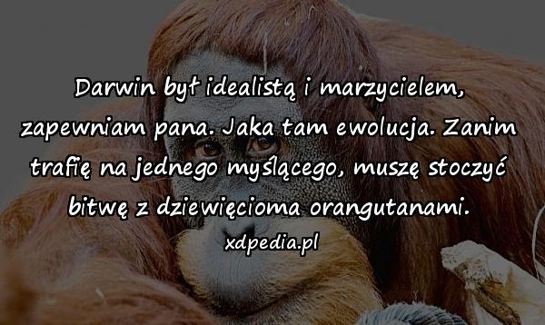 Darwin był idealistą i marzycielem, zapewniam pana. Jaka tam ewolucja. Zanim trafię na jednego myślącego, muszę stoczyć bitwę z dziewięcioma orangutanami.