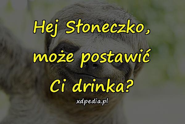 Hej Słoneczko, może postawić Ci drinka?