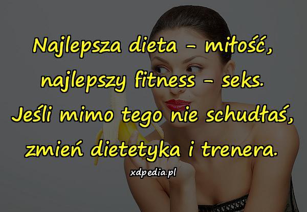 Najlepsza dieta - miłość, najlepszy fitness - seks. Jeśli mimo tego nie schudłaś, zmień dietetyka i trenera.