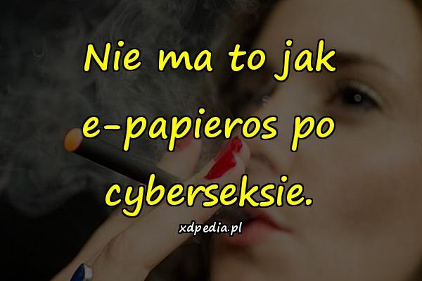 Nie ma to jak e-papieros po cyberseksie.