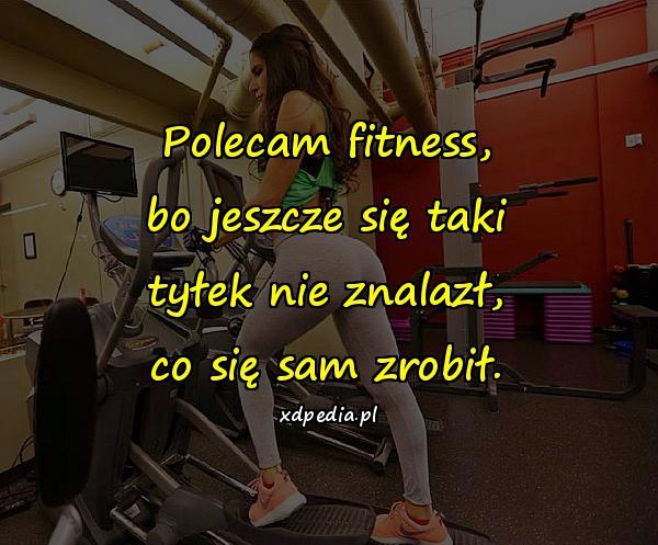 Polecam fitness, bo jeszcze się taki tyłek nie znalazł, co się sam zrobił.