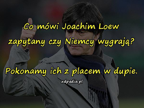 Co mówi Joachim Loew zapytany czy Niemcy wygrają? Pokonamy ich z placem w dupie.