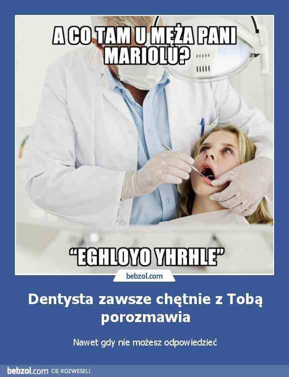 Dentysta: A co ta u męża - Pani Mariolu? EGHLOYO YHRHLE! Dentysta zawsze chętnie z Tobą porozmawia. Nawet gdy nie możesz odpowiedzieć.