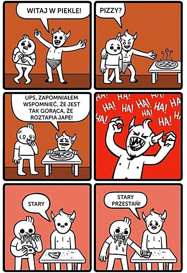Diabeł: Witaj w piekle. Pizzy? Ups. Zapomniałem wspomnieć, że jest tak gorąca, że roztapia japę.