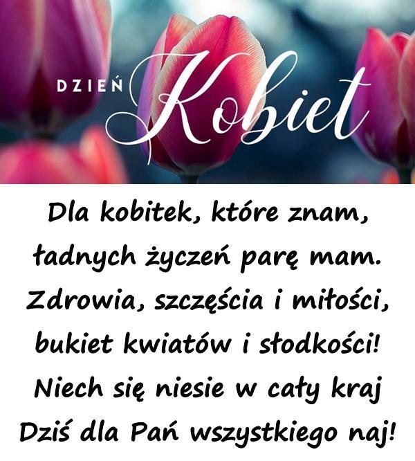Dla kobitek, które znam, ładnych życzeń parę mam. Zdrowia, szczęścia i miłości, bukiet kwiatów i słodkości! Niech się niesie w cały kraj Dziś dla Pań wszystkiego naj!