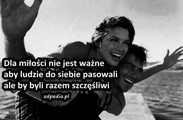 Dla miłości nie jest ważne, aby ludzie do siebie pasowali, ale by byli razem szczęśliwi