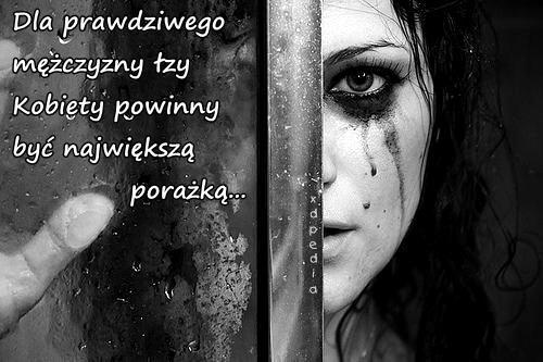 Dla prawdziwego mężczyzny łzy Kobiety powinny być największą porażką...