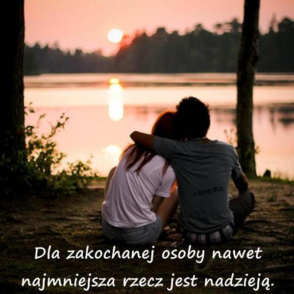 Dla zakochanej osoby nawet najmniejsza rzecz jest nadzieją.