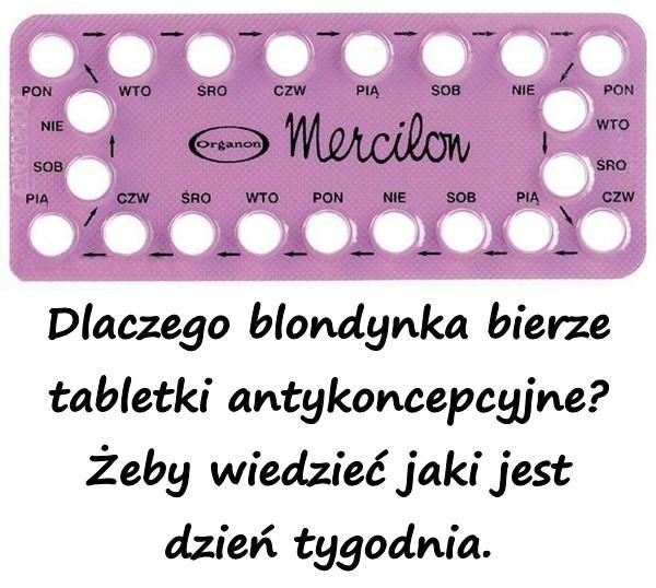Dlaczego blondynka bierze tabletki antykoncepcyjne? Żeby wiedzieć jaki jest dzień tygodnia.