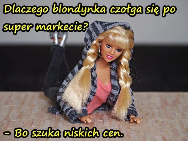 Dlaczego blondynka czołga się po super markecie? - Bo szuka niskich cen.