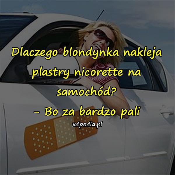 Dlaczego blondynka nakleja plastry nicorette na samochód? - Bo za bardzo pali