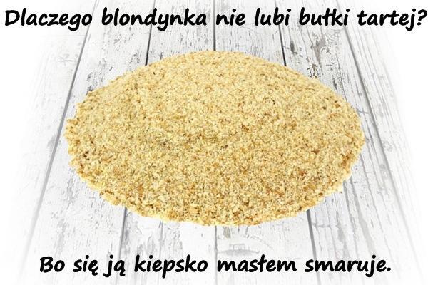 Dlaczego blondynka nie lubi bułki tartej? Bo się ją kiepsko masłem smaruje.