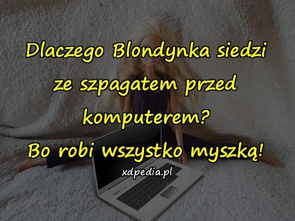Dlaczego Blondynka siedzi ze szpagatem przed komputerem? Bo robi wszystko myszką!