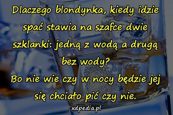 Dlaczego blondynka, kiedy idzie spać stawia na szafce dwie szklanki: jedną z wodą a drugą bez wody? Bo nie wie czy w nocy będzie jej się chciało pić czy nie.