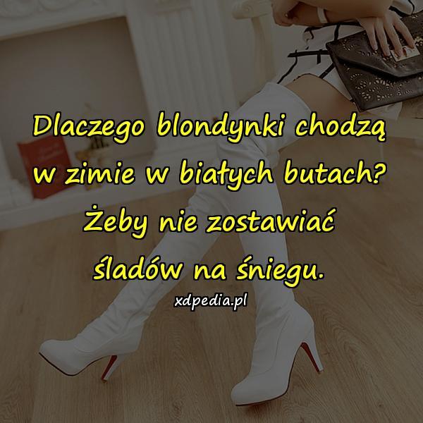 Dlaczego blondynki chodzą w zimie w białych butach? Żeby nie zostawiać śladów na śniegu.