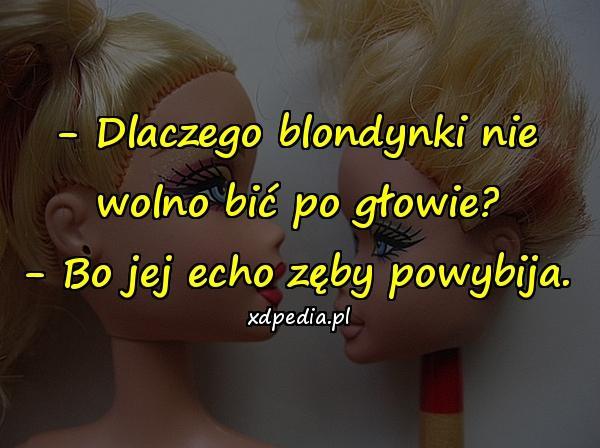 - Dlaczego blondynki nie wolno bić po głowie? - Bo jej echo zęby powybija.