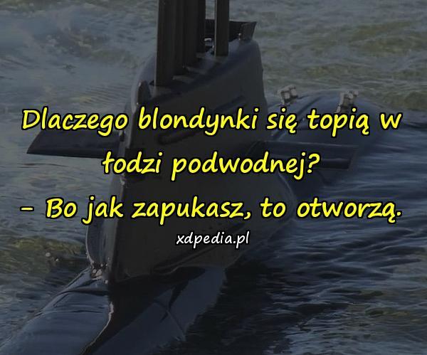 Dlaczego blondynki się topią w łodzi podwodnej? - Bo jak zapukasz, to otworzą.