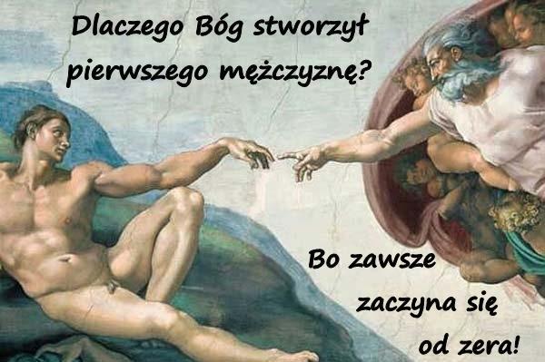 Dlaczego Bóg stworzył pierwszego mężczyznę? Bo zawsze zaczyna się od zera!