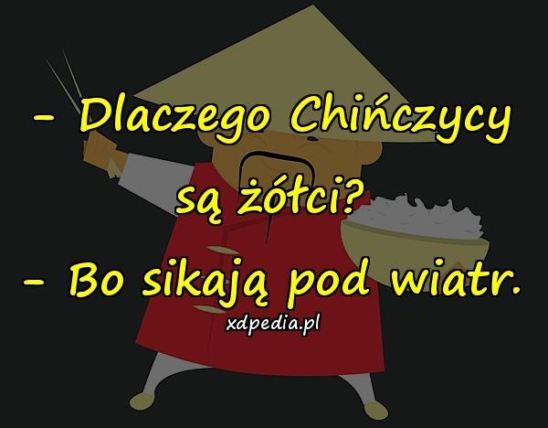 - Dlaczego Chińczycy są żółci? - Bo sikają pod wiatr.