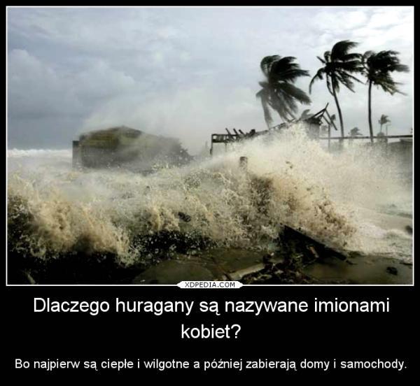 Dlaczego huragany są nazywane imionami kobiet? Bo najpierw są ciepłe i wilgotne a później zabierają domy i samochody.