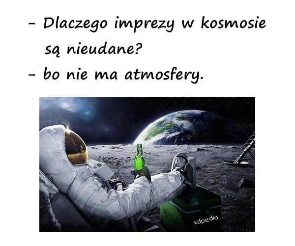 - Dlaczego imprezy w kosmosie są nieudane? - bo nie ma atmosfery.