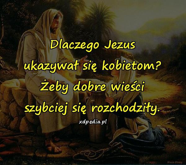 Dlaczego Jezus ukazywał się kobietom? Żeby dobre wieści szybciej się rozchodziły.