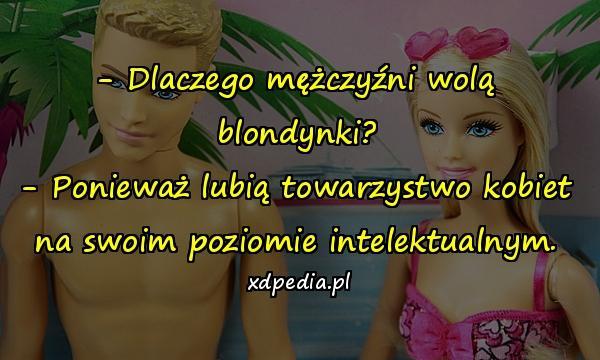 - Dlaczego mężczyźni wolą blondynki? - Ponieważ lubią towarzystwo kobiet na swoim poziomie intelektualnym.