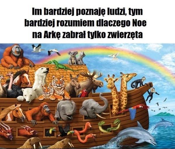 Im bardziej poznaje ludzi, tym bardziej rozumiem dlaczego Noe na Arkę zabrał tylko zwierzęta.