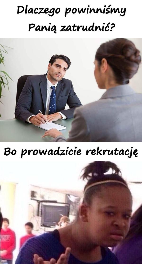 - Dlaczego powinniśmy Panią zatrudnić? - Bo prowadzicie rekrutację