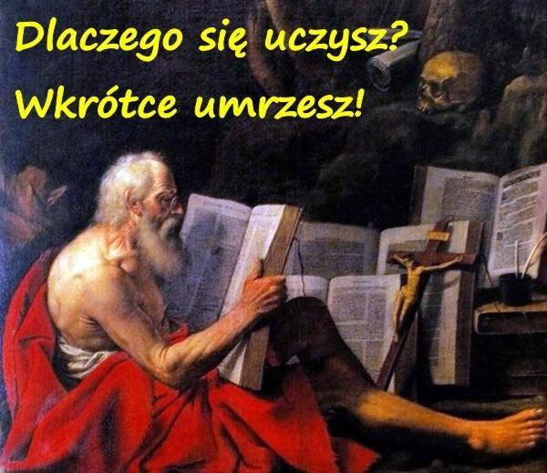 Dlaczego się uczysz? Wkrótce umrzesz!