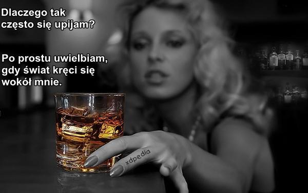 Dlaczego tak często się upijam? Po prostu uwielbiam, gdy świat kręci się wokół mnie.