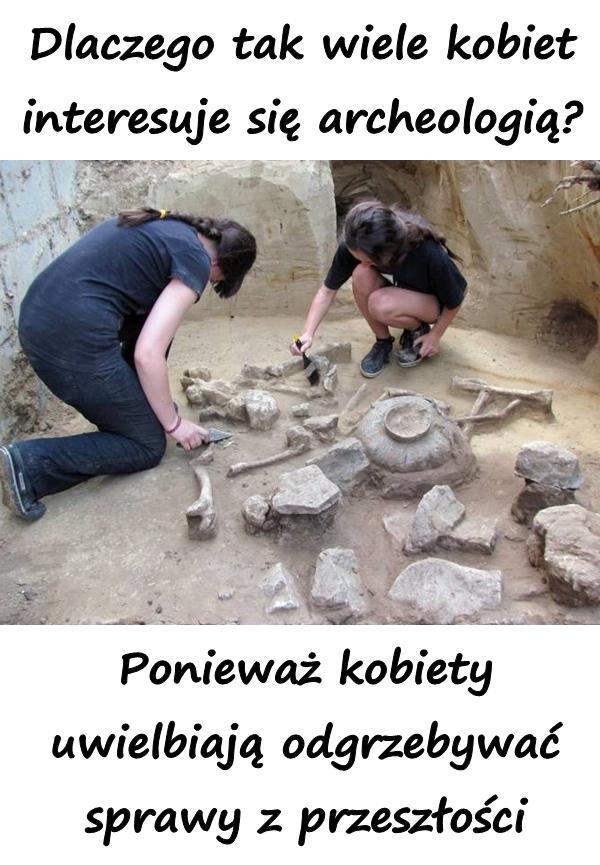 Dlaczego tak wiele kobiet interesuje się archeologią? Ponieważ kobiety uwielbiają odgrzebywać sprawy z przeszłości.