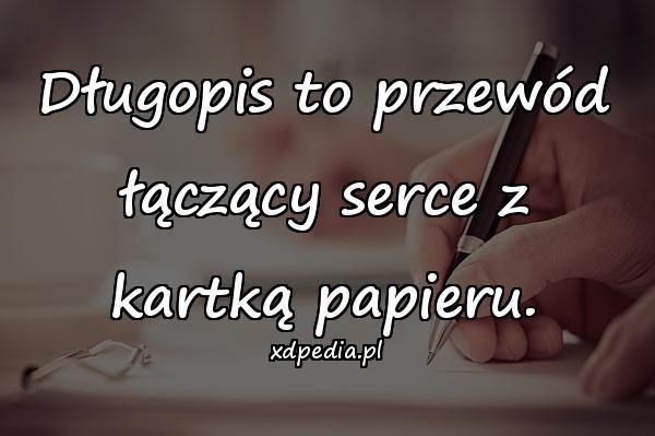 Długopis to przewód łączący serce z kartką papieru.
