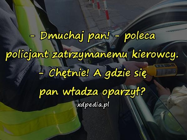 - Dmuchaj pan! - poleca policjant zatrzymanemu kierowcy. - Chętnie! A gdzie się pan władza oparzył?