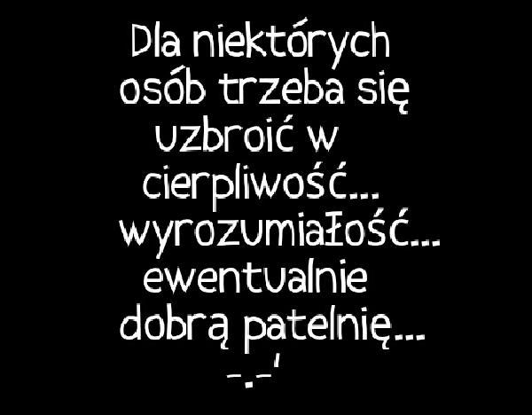 Do niektórych osób trzeba się uzbroić w cierpliwość... wyrozumiałość... ewentualnie dobrą patelnię... -.-