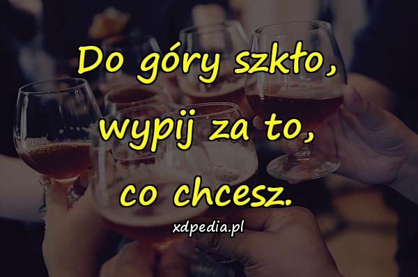 Do góry szkło, wypij za to, co chcesz.