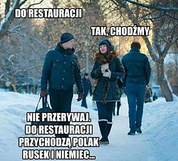 - Do restauracji - Tak, chodźmy - Nie przerywaj. Do restauracji przychodzą polak, rusek i niemiec