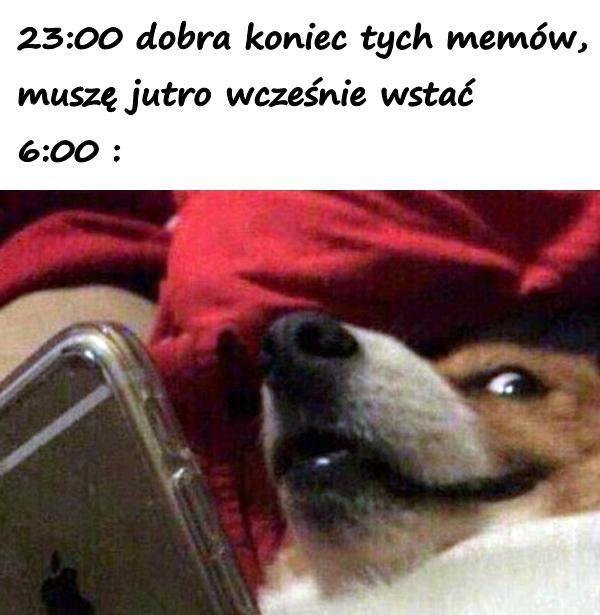 23:00 dobra koniec tych memów, muszę jutro wcześnie wstać, 6:00 :