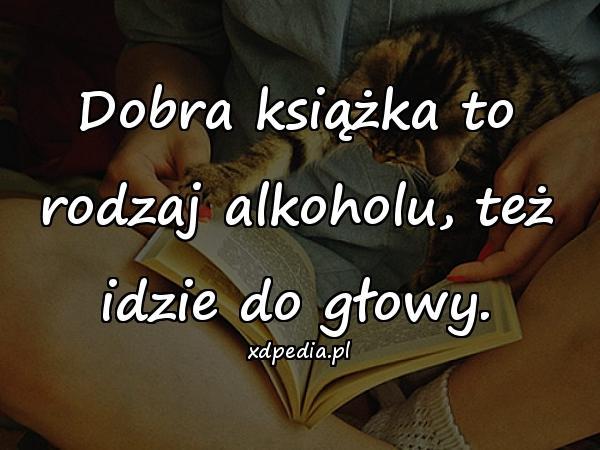 Dobra książka to rodzaj alkoholu, też idzie do głowy.