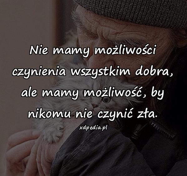Nie mamy możliwości czynienia wszystkim dobra, ale mamy możliwość, by nikomu nie czynić zła.