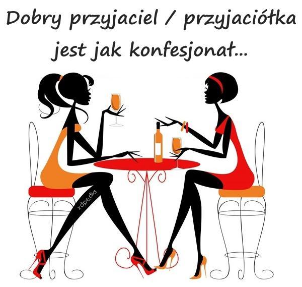 Dobry przyjaciel / przyjaciółka jest jak konfesjonał...