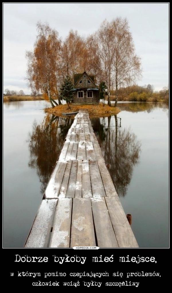 Dobrze byłoby mieć miejsce, w którym pomimo czepiających się problemów, człowiek wciąż byłby szczęśliwy