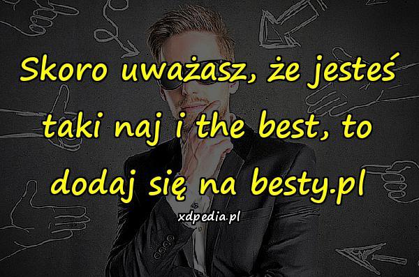 Skoro uważasz, że jesteś taki naj i the best, to dodaj się na besty.pl